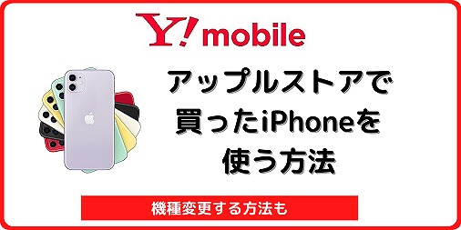 アップルストアで買ったiPhoneをワイモバイルで使う・機種変更